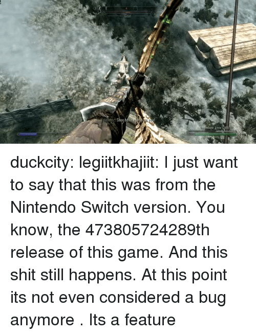 Nintendo, Shit, and Target: duckcity: legiitkhajiit: I just want to say that this was from the Nintendo Switch version. You know, the 473805724289th release of this game. And this shit still happens.  At this point its not even considered a bug anymore . Its a feature