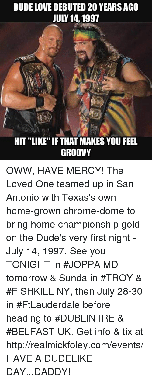 "Chrome, Dude, and Love: DUDE LOVE DEBUTED 20 YEARSAGO  JULY 14,1997  HIT ""LIKE"" IF THAT MAKES YOU FEE  GROOVY OWW, HAVE MERCY! The Loved One teamed up in San Antonio with Texas's own home-grown chrome-dome to bring home championship gold on the Dude's very first night - July 14, 1997.  See you TONIGHT in #JOPPA MD tomorrow & Sunda in #TROY & #FISHKILL NY, then July 28-30 in #FtLauderdale before heading to #DUBLIN IRE & #BELFAST UK. Get info & tix at http://realmickfoley.com/events/  HAVE A DUDELIKE DAY...DADDY!"