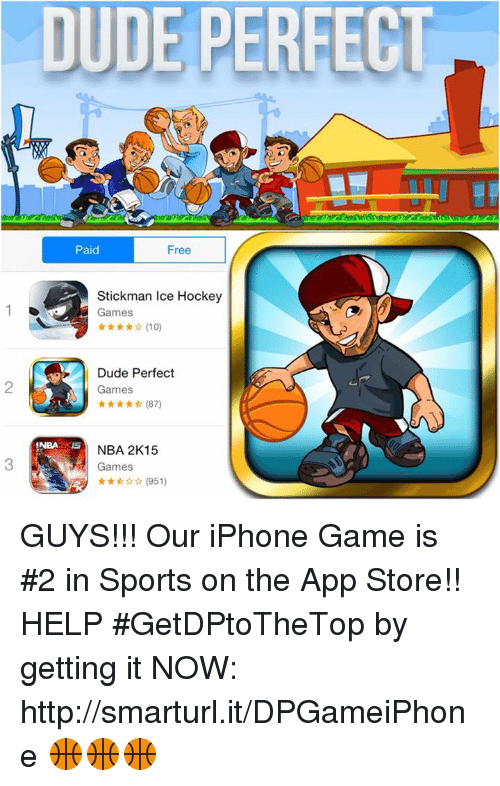 Dude Perfect, Ice, and App: DUDE PERE  Paid  Free  Stickman Ice Hockey  Games  Dude Perfect  Games  (87)  NBA  NBA 2K15  Games GUYS!!! Our iPhone Game is #2 in Sports on the App Store!! HELP #GetDPtoTheTop by getting it NOW: http://smarturl.it/DPGameiPhone 🏀🏀🏀