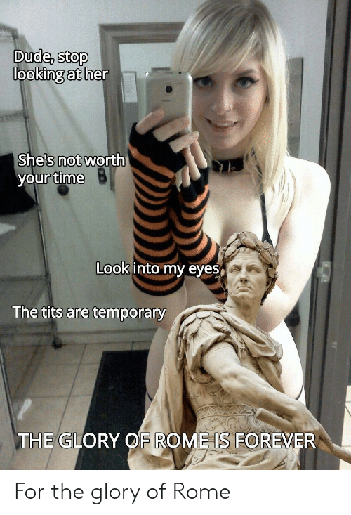 tits: Dude, stop  looking at her  She's not worth  your time  Look into my eyes  The tits are temporary  THE GLORY OF ROME IS FOREVER For the glory of Rome