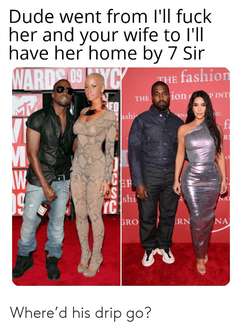 Fashion: Dude went from I'll fuck  her and your wife to l'll  have her home by 7 Sir  WARD 09YCY  fashion  THE  P INT  THE ion  NC.  ashi  RNA  R  AT  ER  S shi  IC  NA  NA  RN  GRO Where'd his drip go?
