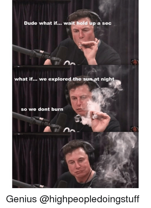 Dude, Genius, and Dank Memes: Dude what if... wait hold up a sec  what if... we explored the sun at nigh  so we dont burn Genius @highpeopledoingstuff