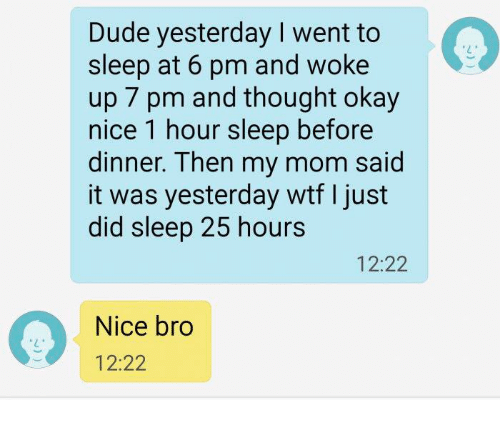 Dude, Memes, and Wtf: Dude yesterday I went to  sleep at 6 pm and woke  up 7 pm and thought okay  nice 1 hour sleep before  dinner. Then my mom said  it was yesterday wtf I just  did sleep 25 hours  12:22  Nice bro  12:22