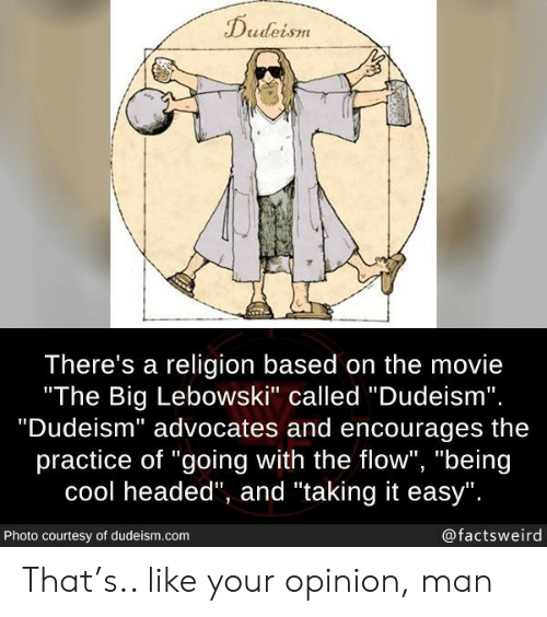 "flow: Dudeism  There's a religion based on the movie  ""The Big Lebowski"" called ""Dudeism"".  ""Dudeism"" advocates and encourages  practice of ""going with the flow"", ""being  cool headed"", and ""taking it easy"".  @factsweird  Photo courtesy of dudeism.com That's.. like your opinion, man"