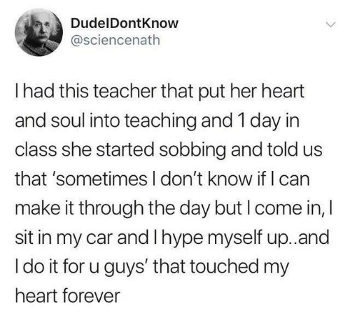 touched: DudelDontKnow  @sciencenath  I had this teacher that put her heart  and soul into teaching and 1 day in  class she started sobbing and told us  that 'sometimes I don't know if I can  make it through the day but I come in, I  sit in my car and I hype myself up.and  I do it for u guys' that touched my  heart forever