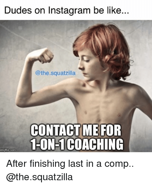 Be Like, Gym, and Instagram: Dudes on Instagram be like...  @the.squatzilla  CONTACTME FOR  1-ON-1COACHING  imgflip.com After finishing last in a comp.. @the.squatzilla