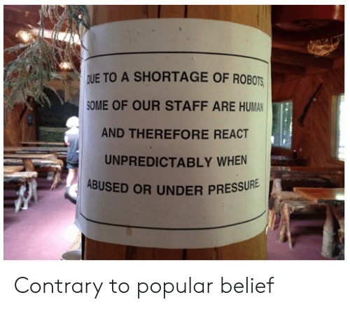 Belief: DUE TO A SHORTAGE OF ROBOTS  OME OF OUR STAFF ARE HUMAN  AND THEREFORE REACT  UNPREDICTABLY WHEN  ABUSED OR UNDER PRESSU  RE Contrary to popular belief