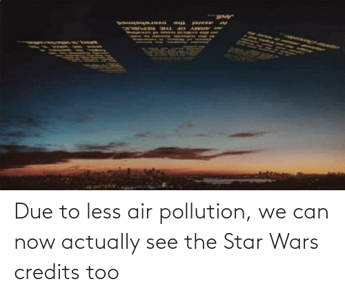 Credits: Due to less air pollution, we can now actually see the Star Wars credits too
