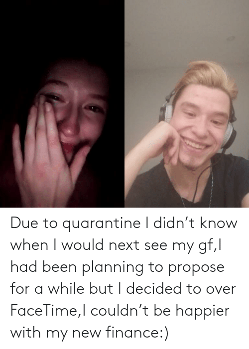 My New: Due to quarantine I didn't know when I would next see my gf,I had been planning to propose for a while but I decided to over FaceTime,I couldn't be happier with my new finance:)