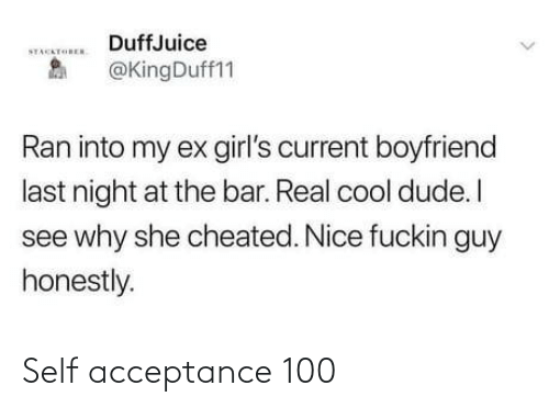 ran: DuffJuice  STACKTOREN  @KingDuff11  Ran into my ex girl's current boyfriend  last night at the bar. Real cool dude. I  see why she cheated. Nice fuckin guy  honestly. Self acceptance 100