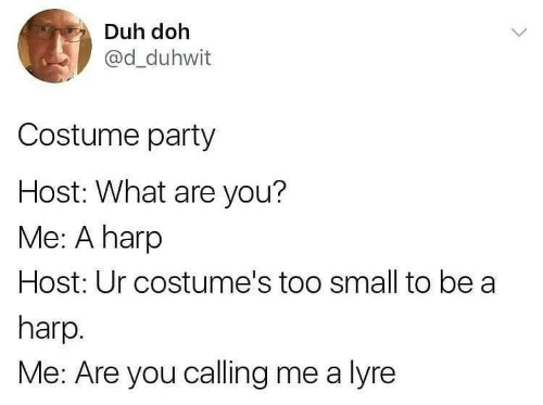 what are: Duh doh  @d_duhwit  Costume party  Host: What are you?  Me: A harp  Host: Ur costume's too small to be a  harp.  Me: Are you calling me a lyre