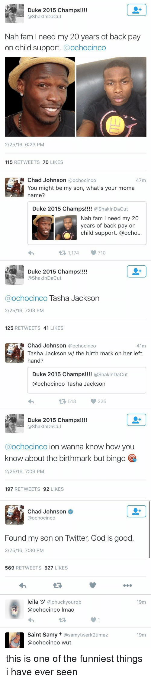 Child Support, Fam, and God: Duke 2015 champs!!!!  ShaklnDacut  Nah fam l need my 20 years of back pay  on child support  Ochocinco  2/25/16, 6:23 PM  115  RETWEETS  70  LIKES   Chad Johnson  a ochocinco  47 m  You might be my son, what's your moma  name?  Duke 2015 Champs!!!!  @Shakl nDacut  Nah fam I need my 20  years of back pay on  child support. @ocho...  1,174, 710  t Duke 2015 Champs!!!!  Shak InDacut  Ochocinco  Tasha Jackson  2/25/16, 7:03 PM  125  RETWEETS 41  LIKES   Chad Johnson  @ochocinco  41m  Tasha Jackson w/ the birth mark on her left  hand?  Duke 2015 Champs!!!!  ashakInDacut  ochocinco Tasha Jackson  513  225  Duke 2015 Champs!!!!  Shak InDacut  Ochocinco  ion wanna know how you  know about the birthmark but bingo  2/25/16, 7:09 PM  197  RETWEETS  92  LIKES   Chad Johnson  @ochocinco  Found my son on Twitter, God is good  2/25/16, 7:30 PM  569  RETWEETS  527  LIKES  leila W  @phuckyourqb  19m  ochocinco lmao  Saint Samy t @samytwerk2timez  19m  Ca ochocinco wut this is one of the funniest things i have ever seen