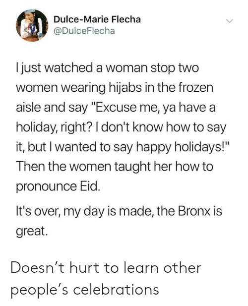 "How To Say: Dulce-Marie Flecha  @DulceFlecha  I just watched a woman stop two  women wearing hijabs in the frozen  aisle and say ""Excuse me, ya have a  holiday, right? 1 don't know how to say  it, but I wanted to say happy holidays!""  Then the women taught her how to  pronounce Eid  It's over, my day is made, the Bronx is  great. Doesn't hurt to learn other people's celebrations"