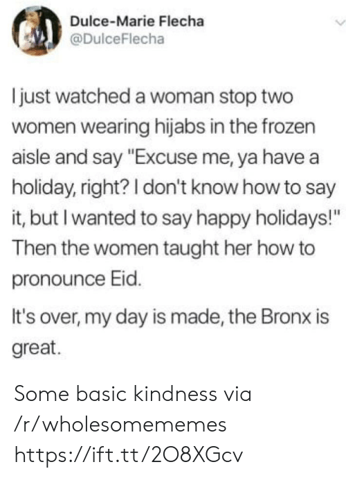 "Pronounce: Dulce-Marie Flecha  @DulceFlecha  just watched a woman stop two  women wearing hijabs in the frozen  aisle and say ""Excuse me, ya have a  holiday, right? I don't know how to say  it, but I wanted to say happy holidays!""  Then the women taught her how to  pronounce Eid.  It's over, my day is made, the Bronx is  great. Some basic kindness via /r/wholesomememes https://ift.tt/2O8XGcv"
