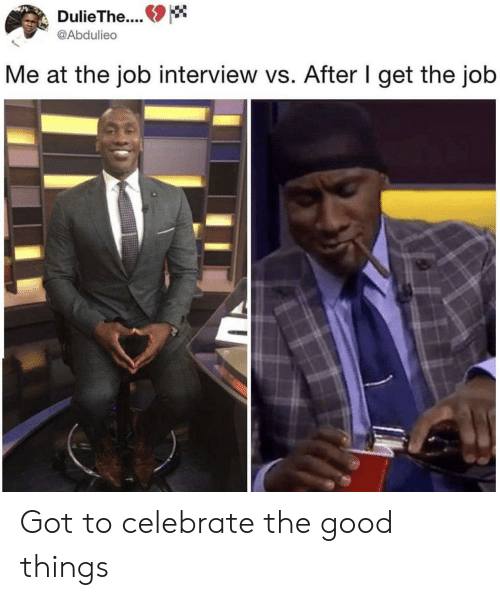 Job Interview, Good, and Got: DulieThe..  @Abdulieo  Me at the job interview vs. After I get the job Got to celebrate the good things