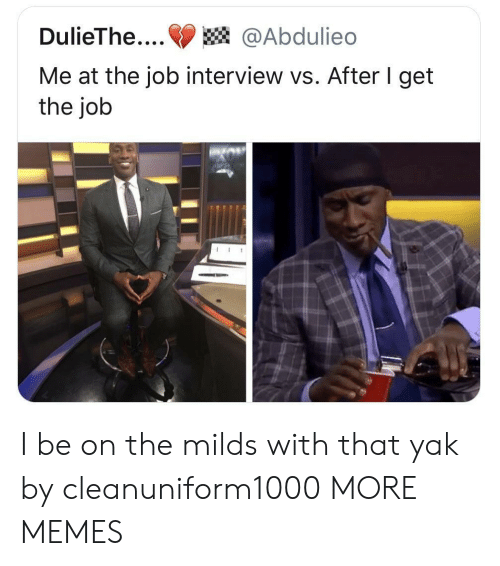 Get The Job: DulieThe....@Abdulieo  Me at the job interview vs. After I get  the job I be on the milds with that yak by cleanuniform1000 MORE MEMES