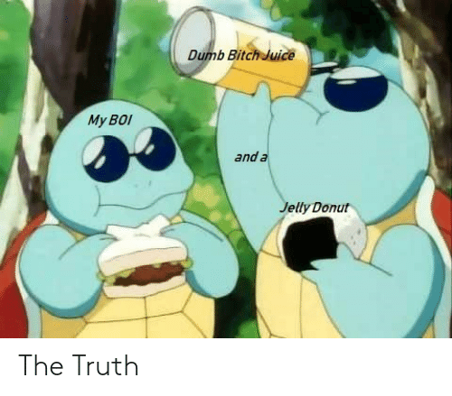 jelly: Dumb Bitch Juice  My BOI  and a  Jelly Donut The Truth