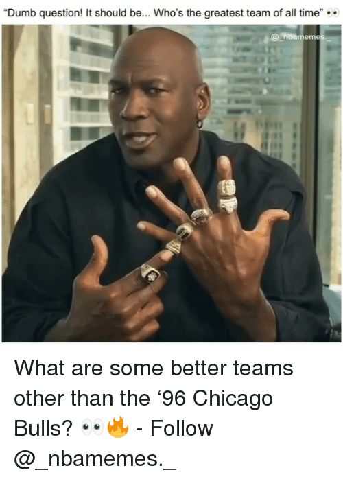 """Chicago, Chicago Bulls, and Dumb: """"Dumb question! It should be... Who's the greatest team of all time""""  @nbamem What are some better teams other than the '96 Chicago Bulls? 👀🔥 - Follow @_nbamemes._"""