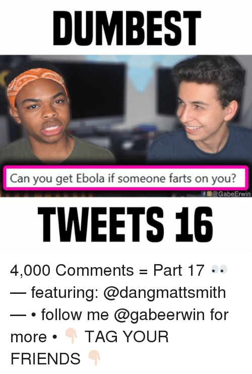 Ebola: DUMBEST  Can you get Ebola if someone farts on you?  f固@GabeErwin  TWEETS 16 4,000 Comments = Part 17 👀 — featuring: @dangmattsmith — • follow me @gabeerwin for more • 👇🏻 TAG YOUR FRIENDS 👇🏻