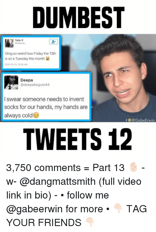 inventions: DUMBEST  Talia  italiana  Omg so weird how Friday the 13th  is on a Tuesday this month  2015-10-13, 10 54 AM  Deepa  @deepabegum44  I swear someone needs to invent  socks for our hands, my hands are  always cold  f @ GabeErwin  TWEETS 12 3,750 comments = Part 13 ✋🏻 - w- @dangmattsmith (full video link in bio) - • follow me @gabeerwin for more • 👇🏻 TAG YOUR FRIENDS 👇🏻