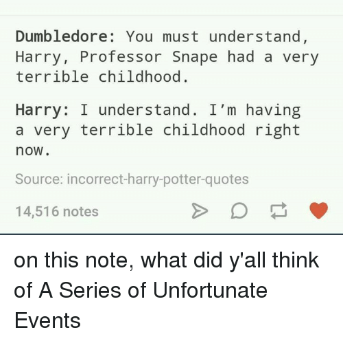 Terribler: Dumbledore: You must understand  Harry, Professor Snape had a very  terrible childhood  Harry: I understand. I'm having  a very terrible childhood right  now.  Source: incorrect-harry-potter quotes  14,516 notes on this note, what did y'all think of A Series of Unfortunate Events