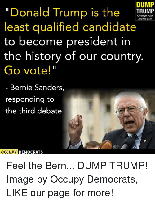 "Feel The Bern: DUMP  ""Donald Trump is the  TRUMP  Change profile your  pic!  least qualified candidate  to become president in  the history of our country  Go vote!""  Bernie Sanders,  responding to  the third debate  OCCUPY DEMOCRATS Feel the Bern... DUMP TRUMP!  Image by Occupy Democrats, LIKE our page for more!"