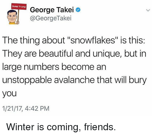 """avalanche: Dump Trump  George Takei  GeorgeTakei  The thing about """"snowflakes"""" is this:  They are beautiful and unique, but in  large numbers become an  unstoppable avalanche that will bury  you  1/21/17, 4:42 PM Winter is coming, friends."""