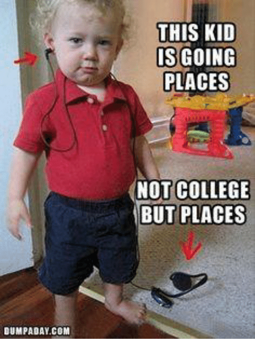 Not College But Places: DUMPADAY COM  THIS KID  IS GOING  PLACES  NOT COLLEGE  BUT PLACES