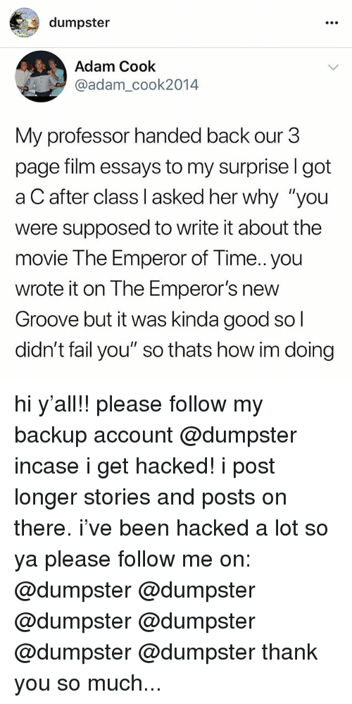 "Emperor's New Groove: dumpster  Adam Cook  @adam_cook2014  My professor handed back our 3  page film essays to my surprise l got  a C after class I asked her why ""you  were supposed to write it about the  movie The Emperor of Time..you  wrote it on The Emperor's new  Groove but it was kinda good so l  didn't fail you"" so thats how im doing hi y'all!! please follow my backup account @dumpster incase i get hacked! i post longer stories and posts on there. i've been hacked a lot so ya please follow me on: @dumpster @dumpster @dumpster @dumpster @dumpster @dumpster thank you so much..."