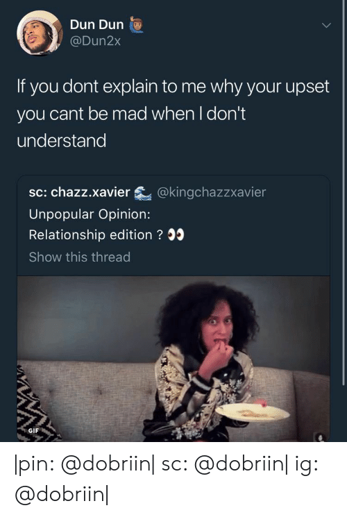 xavier: Dun Dun  @Dun2x  If you dont explain to me why your upset  you cant be mad when I don't  understand  sc: chazz.xavier @kingchazzxavier  Unpopular Opinion:  Relationship edition ? 35  Show this thread  GIF |pin: @dobriin| sc: @dobriin| ig: @dobriin|