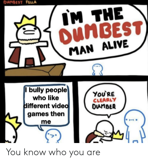 you-know-who: DUNBEST FELLA  IM THE  OUNBEST  MAN ALIVE  I bully people  ΥoURE  CLEARLY  DunBER  who like  different video  games then  me You know who you are