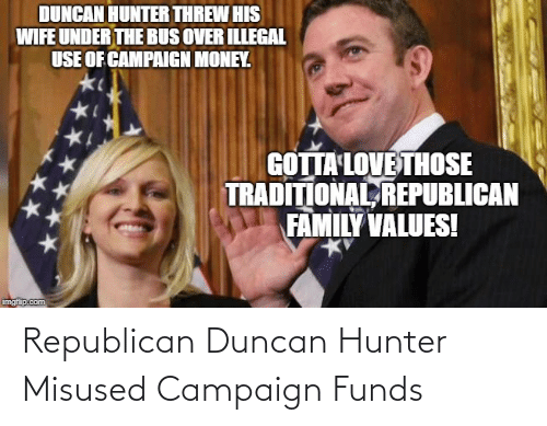 under the bus: DUNCAN HUNTER THREW HIS  WIFE UNDER THE BUS OVER ILLEGAL  USE OF CAMPAIGN MONEY.  GOTTA LOVE THOSE  TRADITIONAL REPUBLICAN  FAMILY VALUES!  imgilip.com Republican Duncan Hunter Misused Campaign Funds