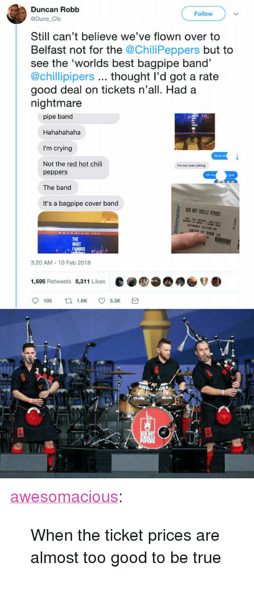 """Crying, God, and Oh My God: Duncan Robb  Follow  @Dunc Cfc  Still can't believe we've flown over to  Belfast not for the @ChiliPeppers but to  see the 'worlds best bagpipe band'  @chillipipers thought l'd got a rate  good deal on tickets n'all. Had a  nightmare  pipe band  Hahahahaha  I'm crying  Not the red hot chili  What th  rm not even joking  peppers  The band  It's a bagpipe cover band  Oh my  god  RED HOT CHILE PLPERS  THe  Y DOOR 14  THE  MOST  3:20 AM-10 Feb 2018  1,595 Retweets 5,311 Likes  e●●●●●ov.  9105 tl 1.6K 5.3K a <p><a href=""""http://awesomacious.tumblr.com/post/170910253990/when-the-ticket-prices-are-almost-too-good-to-be"""" class=""""tumblr_blog"""">awesomacious</a>:</p>  <blockquote><p>When the ticket prices are almost too good to be true</p></blockquote>"""