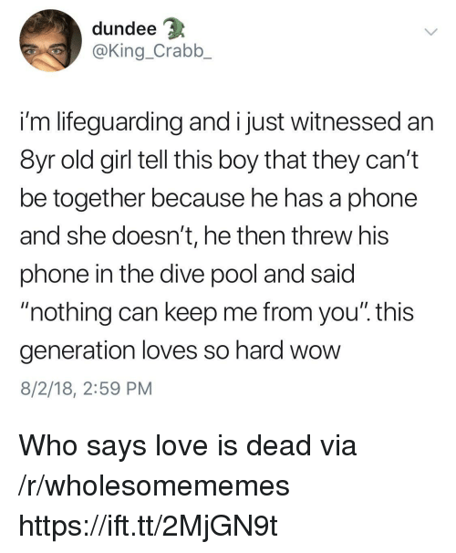 "Love, Phone, and Wow: dundee  @King_Crabb_  i'm lifeguarding and i just witnessed an  8yr old girl tell this boy that they can't  be together because he has a phone  and she doesn't, he then threw his  phone in the dive pool and said  ""nothing can keep me from you"". this  generation loves so hard wow  8/2/18, 2:59 PM Who says love is dead via /r/wholesomememes https://ift.tt/2MjGN9t"