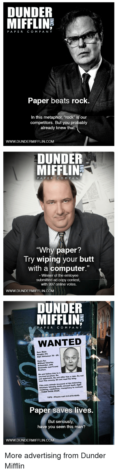 """Butt, Money, and Sex: DUNDER  PAPERCO M P A NY  Paper beats rock  In this metaphor, """"rock"""" is our  competitors. But you probably  already knew that.  WWW.DUNDERMIFFLIN.COM   DUNDER  MIFFLIN  187  PA P ERC O M P A N  """"Why paper  Try wiping your butt  with a computer.""""  Winner of the emloyee  submitted ad copy contest  with 997 online votes.  WWW.DUNDERMIFFLIN.COM   DUNDER  MIFFLINE  PAPERCOM PANY  WANTED  Sex: Male  Height: 60  Age: Between 30 80.  Goes by  William Charles  Schneider, Jeff  Bomondo and Creed  Bratton.  Do not follow him to a EEE  second location. Do  not approach. Do not offer him a ride. Do not  loan him money. Do not read his blog.  This man stands accused of the following  felonies: Identity theft, normal theft, fight  clubbing, vandalism, conspiracy to commit  - TURN OVER PAGE.  TIPS-Please call 213-570-4649  Paper saves lives.  But seriously,  have you seen this man?  WWW.DUNDERMIFFLIN.COM More advertising from Dunder Mifflin"""