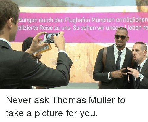 thomas muller: dungen durch den Flughafen Munchen ermoglichen  plizierte Reise zu uns. So sehen wir unser  ieben re Never ask Thomas Muller to take a picture for you.