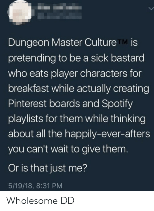 Spotify, Pinterest, and Breakfast: Dungeon Master Culture TM is  pretending to be a sick bastard  who eats player characters for  breakfast while actually creating  Pinterest boards and Spotify  playlists for them while thinking  about all the happily-ever-afters  you can't wait to give them  Or is that just me?  5/19/18, 8:31 PM Wholesome DD