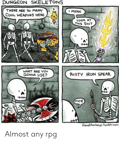 dungeon: DUNGEON SKELETONS  THERE ARE So MANY  CooL WEAPONS HERE  I MEAN  LOOK AT  THIS SHIT  WHAT ARE YOU  GONNA USE?  RUSTY IRON SPEAR  nice  slaughterkeys.fumblr.com Almost any rpg