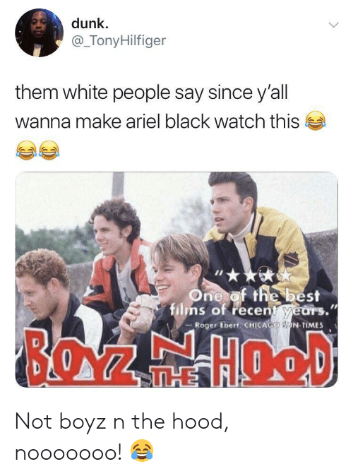 Roger: dunk  @_TonyHilfiger  them white people say since y'all  wanna make ariel black watch this  One of the best  films of recent years.  Roger Ebert CHICAGO N TIMES  BOZEHOOD  THE Not boyz n the hood, nooooooo! 😂