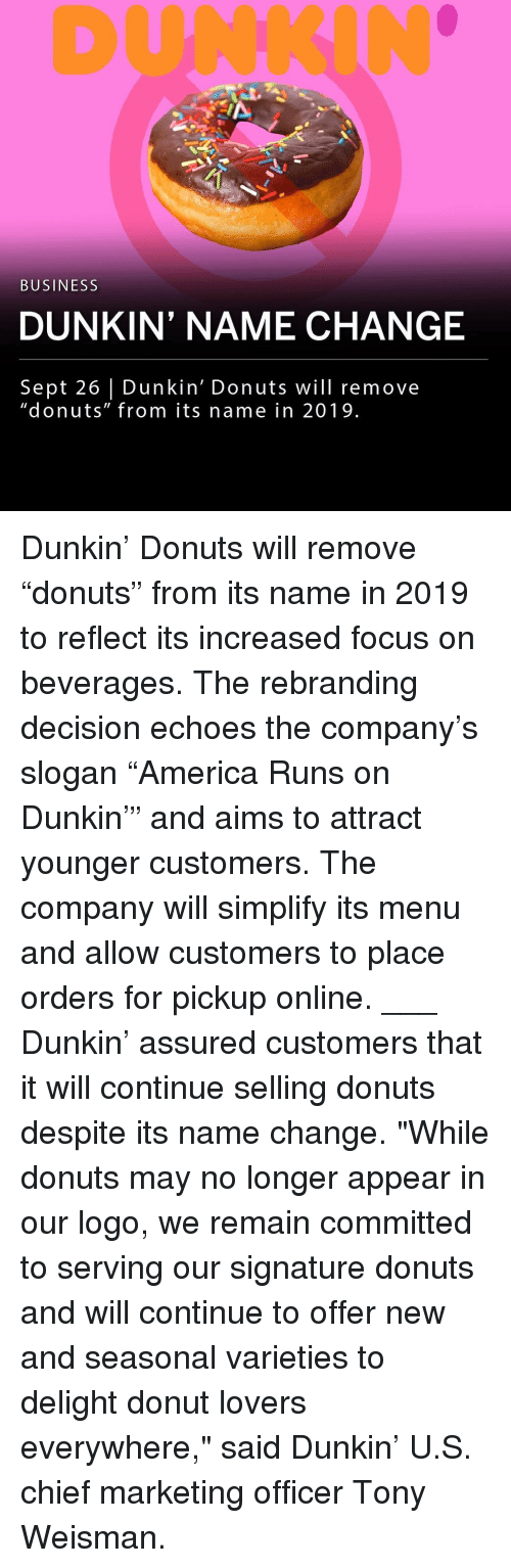 "Memes, Business, and Donuts: DUNKIN  BUSINESS  DUNKIN' NAME CHANGE  Sept 26 Dunkin' Donuts will remove  ""donuts"" from its name in 2019 Dunkin' Donuts will remove ""donuts"" from its name in 2019 to reflect its increased focus on beverages. The rebranding decision echoes the company's slogan ""America Runs on Dunkin'"" and aims to attract younger customers. The company will simplify its menu and allow customers to place orders for pickup online. ___ Dunkin' assured customers that it will continue selling donuts despite its name change. ""While donuts may no longer appear in our logo, we remain committed to serving our signature donuts and will continue to offer new and seasonal varieties to delight donut lovers everywhere,"" said Dunkin' U.S. chief marketing officer Tony Weisman."