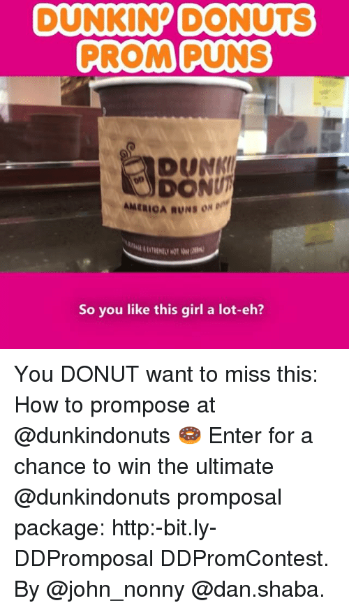 Dunk, Memes, and Donuts: DUNKINP DONUTS  PROMPUNS  DUNK  DONU  AMERIOA RUNS ON D  So you like this girl a lot-eh? You DONUT want to miss this: How to prompose at @dunkindonuts 🍩 Enter for a chance to win the ultimate @dunkindonuts promposal package: http:-bit.ly-DDPromposal DDPromContest. By @john_nonny @dan.shaba.