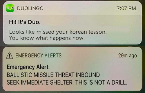 Korean, Shelter, and Emergency: DUOLINGO  Hi! It's Duo.  Looks like missed your korean lesson  7:07 PM  You know what happens now  EMERGENCY ALERTS  29m ago  Emergency Alert  BALLISTIC MISSILE THREAT INBOUND  SEEK IMMEDIATE SHELTER. THIS IS NOT A DRILL.
