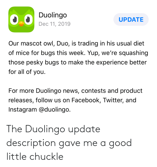 Description: Duolingo  UPDATE  Dec 11, 2019  Our mascot owl, Duo, is trading in his usual diet  of mice for bugs this week. Yup, we're squashing  those pesky bugs to make the experience better  for all of you.  For more Duolingo news, contests and product  releases, follow us on Facebook, Twitter, and  Instagram @duolingo. The Duolingo update description gave me a good little chuckle