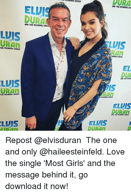Girls, Love, and Memes: DURA  ELUIS  AND THE MORNING SHO  WIS  THE MORNING SHOW  LUIS  URAL  THE moRninG SHOW  LUIS  AND THE MORMING SH  LUIS  RAN  SHOW  EL  DUR  AND THE MORN  ELUIS  DURAN  AND THE MORMINGSHODU  ELVIS  DURAN Repost @elvisduran ・・・ The one and only @haileesteinfeld. Love the single 'Most Girls' and the message behind it, go download it now!