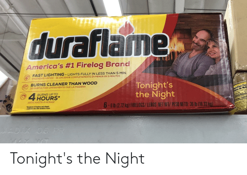 """Fac, Net, and Brand: duraflame  America's #1 Firelog Brand  FAST LIGHTING - LIGHTS FULLY IN LESS THAN 5 MIN.  ENCENDIDO RÁPIDO - SE ENCIENDE COMPLETAMENTE EN MENOS DE 5 MINUTOS  BURNS CLEANER THAN WOOD  SE QUEMA MÁS LIMPIAMENTE QUE LA MADERA  Tonight's  the Night  V%  BURNS UP TO  4 HOURS*  batos de Nut  1/2  Vutrition Fac  ARDE HASTA 4 HORAS  CH  """"Variations in fireplace and climatic  canditions may ahter duration of burn  6-6 lb (2.72 kg) FIRELOGS/LENOS NET WT/ PESO NETO: 36 Ib (16.33 kg).  Caloria  Calories/  Tutel  BRLS  JADIX 06 PR Tonight's the Night"""