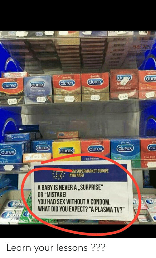 """Condom, Sex, and Europe: dure  dure  dure  dure  urex  Feal Thit  er forma  e 2.00  E 2.00  E 2.0  C 2.00  dure  dure  dure  dure  ure  Feel Thirn  Feel Intimate  ra Safe  %M SUPERMARKET EUROPE  AYIA NAPA  -' H,'  A BABY IS NEVER A ,SURPRISE  OR """"MISTAKE!  YOU HAD SEX WITHOUT A CONDOM.  WHAT DID YOU EXPECT? """"A PLASMA TV?"""" Learn your lessons ???"""