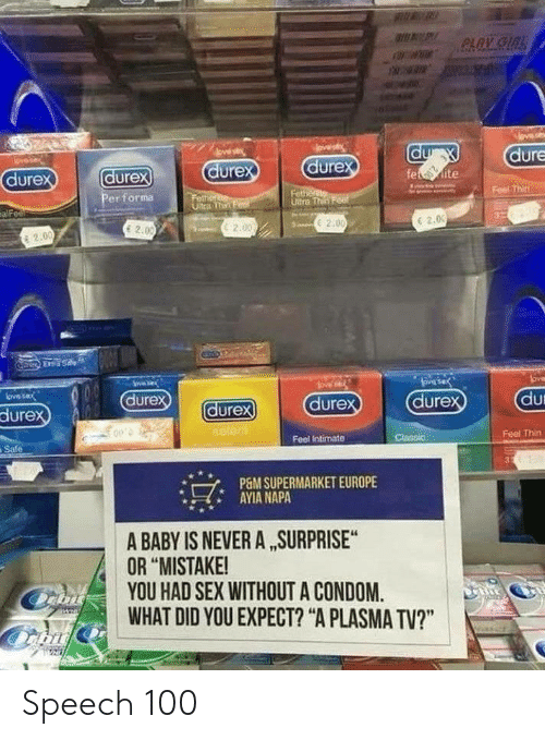 "Condom, Sex, and Never: dure  dure  dure  ure  dure  Feel Thin  er for㎎  Ultra Th  6 2.0  E 20  c2.00  2.0  2.0  En  dur  dure  dure  durex  ure  Feel Thin  Feel Intimate  Safe  でAYIANUPERMARKETEUROPE  A BABY IS NEVER A SURPRISE  OR ""MISTAKE!  YOU HAD SEX WITHOUT A CONDOM.  WHAT DID YOU EXPECT? ""A PLASMA TV?"" Speech 100"