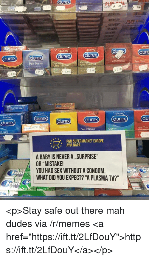 "Condom, Memes, and Sex: durex  dure  dure  ure  dure  dure  vayFeel Thin  Per forma  Fet  Ultra Thin  RealFee  Ultra Thin  e 2.00  2.00  2.00  E 2.00  Extra Sate  ove sex  dure  ove sex  lova  lovos  dure  durex  dure  dure  こう  ra Safe  Feel Intimate  Classic  Feel Thin  7,  P&M SUPERMARKET EUROPE  AYIA NAPA  A BABY IS NEVER A , SURPRISE  OR ""MISTAKE  YOU HAD SEX WITHOUT A CONDOM.  WHAT DID YOU EXPECT? ""A PLASMA TV?"" <p>Stay safe out there mah dudes via /r/memes <a href=""https://ift.tt/2LfDouY"">https://ift.tt/2LfDouY</a></p>"