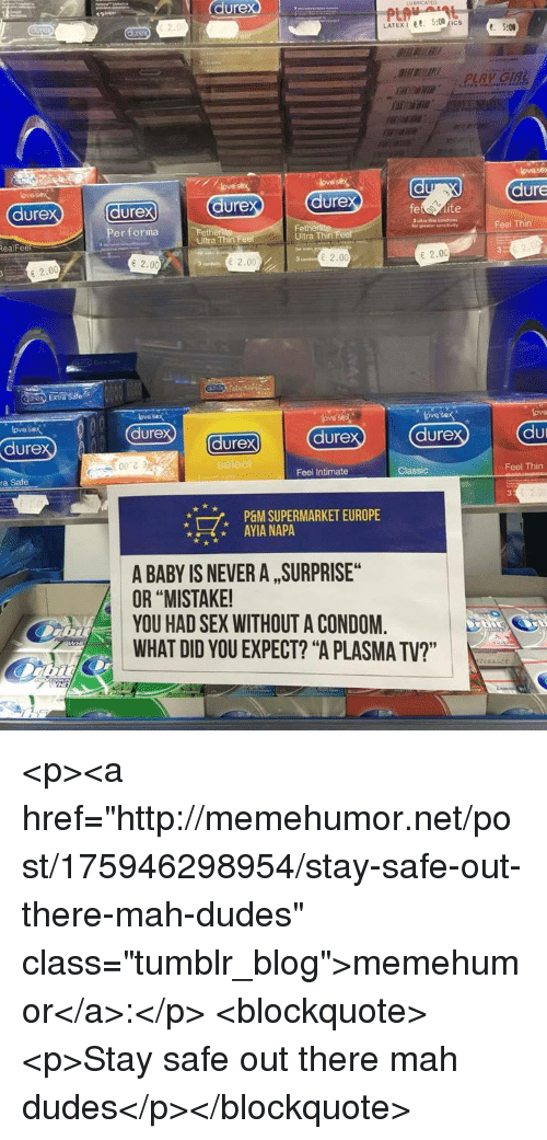 "Condom, Sex, and Tumblr: durex  dure  dure  ure  dure  dure  vayFeel Thin  Per forma  Fet  Ultra Thin  RealFee  Ultra Thin  e 2.00  2.00  2.00  E 2.00  Extra Sate  ove sex  dure  ove sex  lova  lovos  dure  durex  dure  dure  こう  ra Safe  Feel Intimate  Classic  Feel Thin  7,  P&M SUPERMARKET EUROPE  AYIA NAPA  A BABY IS NEVER A , SURPRISE  OR ""MISTAKE  YOU HAD SEX WITHOUT A CONDOM.  WHAT DID YOU EXPECT? ""A PLASMA TV?"" <p><a href=""http://memehumor.net/post/175946298954/stay-safe-out-there-mah-dudes"" class=""tumblr_blog"">memehumor</a>:</p>  <blockquote><p>Stay safe out there mah dudes</p></blockquote>"