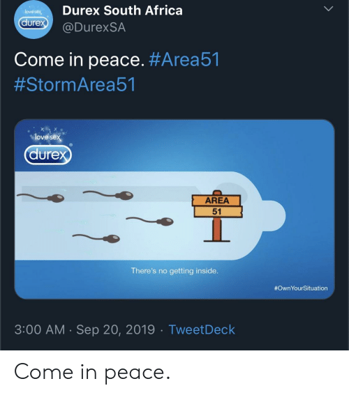 South Africa: Durex South Africa  love sex  durex  @DurexSA  Come in peace. #Area51  #StormArea51  love sex  durex  AREA  51  There's no getting inside.  #OwnYourSituation  3:00 AM Sep 20, 2019 Tweet Deck  . Come in peace.